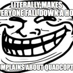 Troll Face Meme | LITERALLY MAKES EVERYONE FALL DOWN A HOLE COMPLAINS ABOUT QUADCOPTER | image tagged in memes,troll face | made w/ Imgflip meme maker