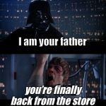 Star Wars No Meme | I am your father you're finally back from the store | image tagged in memes,star wars no | made w/ Imgflip meme maker