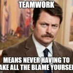 Ron Swanson Meme | TEAMWORK MEANS NEVER HAVING TO TAKE ALL THE BLAME YOURSELF | image tagged in memes,ron swanson | made w/ Imgflip meme maker