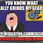Peter Griffin News Meme | YOU KNOW WHAT REALLY GRINDS MY GEARS? COPD MEDICATION COMMERICIALS... HOW ABOUT YOU JUST QUIT SMOKING | image tagged in memes,peter griffin news | made w/ Imgflip meme maker