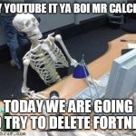 mr calcium | HEY YOUTUBE IT YA BOI MR CALCIUM TODAY WE ARE GOING TO TRY TO DELETE FORTNITE | image tagged in skeleton waiting,spooktube,spooky,spooktober | made w/ Imgflip meme maker