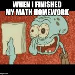 Stressed out Squidward | WHEN I FINISHED MY MATH HOMEWORK | image tagged in stressed out squidward | made w/ Imgflip meme maker
