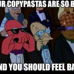 You Should Feel Bad Zoidberg Meme | YOUR COPYPASTAS ARE SO BAD AND YOU SHOULD FEEL BAD | image tagged in memes,you should feel bad zoidberg | made w/ Imgflip meme maker