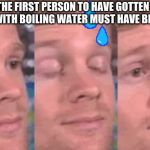 The first person to | THE FIRST PERSON TO HAVE GOTTEN BURNT WITH BOILING WATER MUST HAVE BEEN LIKE | image tagged in the first person to,bnha,my hero academia | made w/ Imgflip meme maker