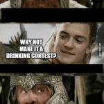 Gimli and Legolas blank | I COULD GO FOR A PINT WHY NOT MAKE IT A DRINKING CONTEST? | image tagged in gimli and legolas blank | made w/ Imgflip meme maker