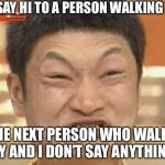 Impossibru Guy Original Meme | I SAY HI TO A PERSON WALKING BY THE NEXT PERSON WHO WALKS BY AND I DON'T SAY ANYTHING | image tagged in memes,impossibru guy original | made w/ Imgflip meme maker
