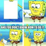 Spongebob Burning Paper | WHEN YOU GET YOUR HOMEWORK AND YOU DON'T KNOW HOW TO DO IT | image tagged in spongebob burning paper | made w/ Imgflip meme maker
