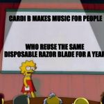 Lisa Simpson's Presentation | CARDI B MAKES MUSIC FOR PEOPLE WHO REUSE THE SAME DISPOSABLE RAZOR BLADE FOR A YEAR | image tagged in lisa simpson's presentation | made w/ Imgflip meme maker