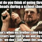 "Am I The Only One Around Here Meme | ""what do you think of going through kids heads during a school shooting "" That's when my brother came back downstairs and said to me and my  