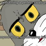 Unsettled Tom Meme | Me performing a perfect swan dive Everyone at the woodchipping factory | image tagged in memes,unsettled tom | made w/ Imgflip meme maker