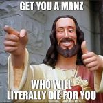 Buddy Christ Meme | GET YOU A MANZ WHO WILL LITERALLY DIE FOR YOU | image tagged in memes,buddy christ | made w/ Imgflip meme maker