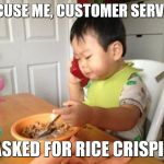 No Bullshit Business Baby Meme | EXCUSE ME, CUSTOMER SERVICE I ASKED FOR RICE CRISPIES | image tagged in memes,no bullshit business baby | made w/ Imgflip meme maker