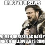 Brace Yourselves X is Coming Meme | BRACE YOURSELVES WOMEN DRESSED AS HARLEY QUINN ON HALLOWEEN IS COMING | image tagged in memes,brace yourselves x is coming | made w/ Imgflip meme maker