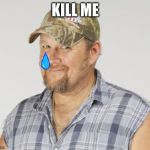 Larry The Cable Guy Meme | KILL ME | image tagged in memes,larry the cable guy | made w/ Imgflip meme maker