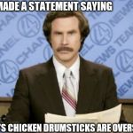 Ron Burgundy Meme | KFC MADE A STATEMENT SAYING CHURN'S CHICKEN DRUMSTICKS ARE OVERSIZED | image tagged in memes,ron burgundy | made w/ Imgflip meme maker