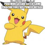 Pokemon | TIME TO TURN ON MY POKEMON GO AND CATCH SOME PIKACHU FOR THIS POWER OUTAGE | image tagged in pokemon | made w/ Imgflip meme maker
