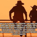 "This! | ""YOU CAN'T TALK ABOUT ALL INDIANS THE SAME WAY, BOY. ANYTIME A MAN COMES ALONG AND SAYS 'INDIANS' OR 'MEXICANS' OR 'ENGLISHMEN' HE'S BOUN 