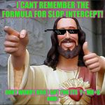 Buddy Christ Meme | I CANT REMEMBER THE FORMULA FOR SLOP INTERCEPT! DONT WORRY BRO I GOT YOU ITS  Y= MX+B  BUD! | image tagged in memes,buddy christ | made w/ Imgflip meme maker