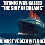 "Really, Dreams? | TITANIC WAS CALLED ""THE SHIP OF DREAMS"" YEAH, MUST'VE BEEN WET DREAMS 