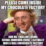 Wonka is Either Horny or Wants to Murder More Kids in His Chocolate Factory | PLEASE COME INSIDE MY CHOCOLATE FACTORY AND NO, I WAS NOT USING SEXUAL INNUENDO THERE...I ACTUALLY HAVE A REAL CHCOCOLATE FACTORY | image tagged in memes,creepy condescending wonka,charlie and the chocolate factory,gay jokes | made w/ Imgflip meme maker