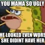 Spongegar Meme | YOU MAMA SO UGLY SHE LOOKED EVEN WORST WHEN SHE DIDINT HAVE HER COFFE | image tagged in memes,spongegar | made w/ Imgflip meme maker