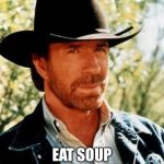 Chuck Norris Meme | CHUCK NORRIS CAN EAT SOUP WITH A FORK | image tagged in memes,chuck norris,fork,soup | made w/ Imgflip meme maker