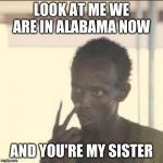 Look At Me Meme | LOOK AT ME WE ARE IN ALABAMA NOW AND YOU'RE MY SISTER | image tagged in memes,look at me | made w/ Imgflip meme maker