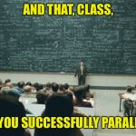 I knew it wasn't as simple as everyone said | AND THAT, CLASS, IS HOW YOU SUCCESSFULLY PARALLEL PARK | image tagged in and that class,memes,funny,driving,parallel parking | made w/ Imgflip meme maker