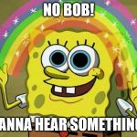 Imagination Spongebob Meme | NO BOB! WANNA HEAR SOMETHING? | image tagged in memes,imagination spongebob | made w/ Imgflip meme maker