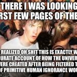 Sudden Clarity Clarence Meme | SO THERE I WAS LOOKING AT THE FIRST FEW PAGES OF THE BIBLE AND REALIZED OH SHIT THIS IS EXACTLY WHAT AN ACCURATE ACCOUNT OF HOW THE UNIVERSE | image tagged in memes,sudden clarity clarence | made w/ Imgflip meme maker