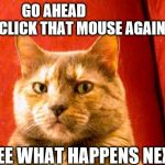 you're on my last whisker | GO AHEAD                    CLICK THAT MOUSE AGAIN SEE WHAT HAPPENS NEXT | image tagged in memes,cat meme | made w/ Imgflip meme maker