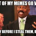 Well...we all know how this recycling bin works. | MOST OF MY MEMES GO VIRAL. USUALLY BEFORE I STEAL THEM, BUT HEY! | image tagged in memes,steve harvey,funny,funny memes | made w/ Imgflip meme maker