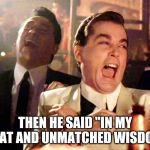 "Good Fellas Hilarious Meme | THEN HE SAID ""IN MY GREAT AND UNMATCHED WISDOM""! 