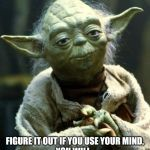 Use your mind | FIGURE IT OUT IF YOU USE YOUR MIND, YOU WILL. | image tagged in memes,star wars yoda | made w/ Imgflip meme maker