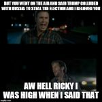 Aw hell Ricky I was high when I said that | BUT YOU WENT ON THE AIR AND SAID TRUMP COLLUDED WITH RUSSIA TO STEAL THE ELECTION AND I BELIEVED YOU AW HELL RICKY I WAS HIGH WHEN I SAID TH | image tagged in aw hell ricky i was high when i said that | made w/ Imgflip meme maker