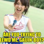 Don't lewd Yuko! | ARE YOU TRYING TO LEWD ME, GAIJIN-BOY? | image tagged in memes,yuko with gun | made w/ Imgflip meme maker