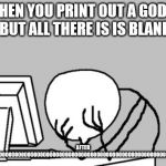 Computer Guy Facepalm Meme | WHEN YOU PRINT OUT A GODLY MEME BUT ALL THERE IS IS BLANKNESS AFTER 1000000000000000000000000000000000000000000000000000000000000000000000 O | image tagged in memes,computer guy facepalm | made w/ Imgflip meme maker