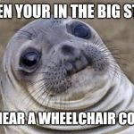 Awkward Moment Sealion Meme | WHEN YOUR IN THE BIG STALL AND HEAR A WHEELCHAIR COMING | image tagged in memes,awkward moment sealion | made w/ Imgflip meme maker