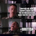 Peter Parker Cry Meme | BRITISH: WE NEED TO MAKE SOME MONEY NON-ENGLISH COLONIES:  HOW ABOUT YOU TAX TEA. HAH BRITISH: NO, HOW ABOUT I RAISE THE TAX ON MOLASSES AND | image tagged in memes,peter parker cry | made w/ Imgflip meme maker