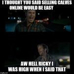 Aw hell Ricky I was high when I said that | I THOUGHT YOU SAID SELLING CALVES ONLINE WOULD BE EASY AW HELL RICKY I WAS HIGH WHEN I SAID THAT | image tagged in aw hell ricky i was high when i said that | made w/ Imgflip meme maker