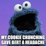 cookie monster | MY COOKIE CRUNCHING GAVE BERT A HEADACHE | image tagged in cookie monster | made w/ Imgflip meme maker