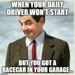 Daily driver/Racecar | WHEN YOUR DAILY DRIVER WON'T START BUT YOU GOT A RACECAR IN YOUR GARAGE... | image tagged in mr bean smirk,because race car,racecar,daily driver,breakdown,garage | made w/ Imgflip meme maker