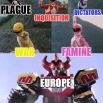 Mighty Morphing Power Rangers summon the Megazord | PLAGUE INQUISITION DICTATORS WAR FAMINE EUROPE | image tagged in mighty morphing power rangers summon the megazord | made w/ Imgflip meme maker