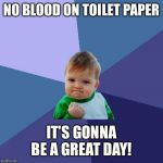 Success Kid Meme | NO BLOOD ON TOILET PAPER IT'S GONNA BE A GREAT DAY! | image tagged in memes,success kid | made w/ Imgflip meme maker