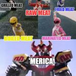 Mighty Morphing Power Rangers summon the Megazord | GRILLED MEAT RAW MEAT FRIED MEAT BOILED MEAT MARINATED MEAT 'MERICA | image tagged in mighty morphing power rangers summon the megazord | made w/ Imgflip meme maker