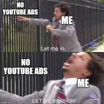 let me in | NO YOUTUBE ADS NO YOUTUBE ADS ME ME | image tagged in let me in,eric andre,2019,youtube,ads,eric andre let me in meme | made w/ Imgflip meme maker