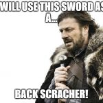Brace Yourselves X is Coming Meme | I WILL USE THIS SWORD AS  A... BACK SCRACHER! | image tagged in memes,brace yourselves x is coming | made w/ Imgflip meme maker