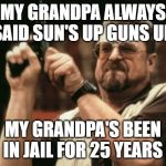 Am I The Only One Around Here Meme | MY GRANDPA ALWAYS SAID SUN'S UP GUNS UP MY GRANDPA'S BEEN IN JAIL FOR 25 YEARS | image tagged in memes,am i the only one around here | made w/ Imgflip meme maker