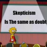 A Brave new you | Skepticism Is The same as doubt | image tagged in lisa simpson's presentation,advice,believe in something | made w/ Imgflip meme maker