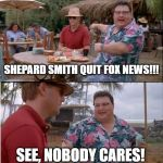 Whoopty Doo!!! | SHEPARD SMITH QUIT FOX NEWS!!! SEE, NOBODY CARES! | image tagged in memes,see nobody cares | made w/ Imgflip meme maker